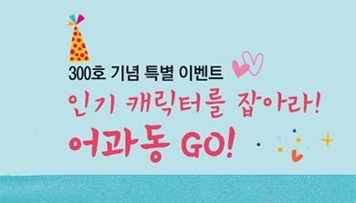 [300호 기념 특별 이벤트] 인기 캐릭터를 잡아라! 어과동 GO!